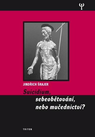 Jindřich Šrajer Suicidium, sebeobětování, nebo mučednictví?